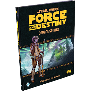 Force & Destiny RPG: Savage Spirits - A Sourcebook for Seekers
