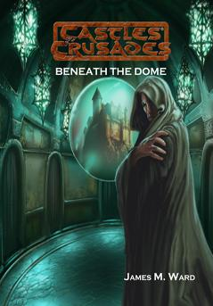 Castles & Crusades RPG: Beneath The Dome (Adventure)